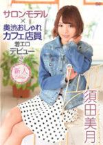 須田美月 「サロンモデル+奥渋おしゃれカフェ店員着エロデビュー!!」 サンプル動画
